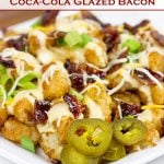 Loaded Tots with Coca-Cola Glazed Bacon